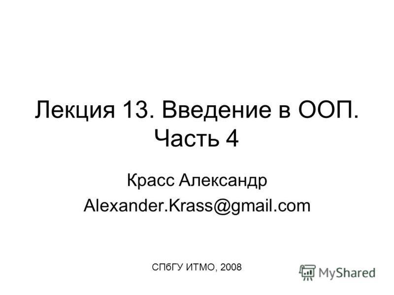 Лекция 13. Введение в ООП. Часть 4 Красс Александр Alexander.Krass@gmail.com СПбГУ ИТМО, 2008