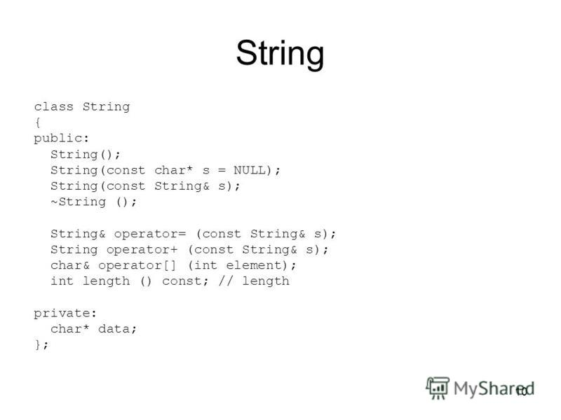 10 String class String { public: String(); String(const char* s = NULL); String(const String& s); ~String (); String& operator= (const String& s); String operator+ (const String& s); char& operator[] (int element); int length () const; // length priv