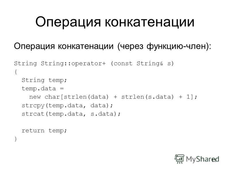 11 Операция конкатенации Операция конкатенации (через функцию-член): String String::operator+ (const String& s) { String temp; temp.data = new char[strlen(data) + strlen(s.data) + 1]; strcpy(temp.data, data); strcat(temp.data, s.data); return temp; }