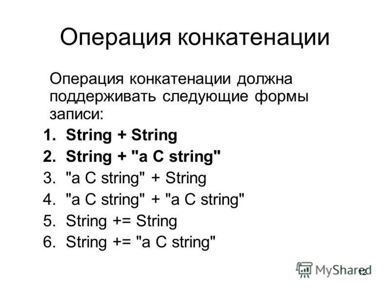 12 Операция конкатенации Операция конкатенации должна поддерживать следующие формы записи: 1. String + String 2. String + a C string 3.a C string + String 4.a C string + a C string 5. String += String 6. String += a C string