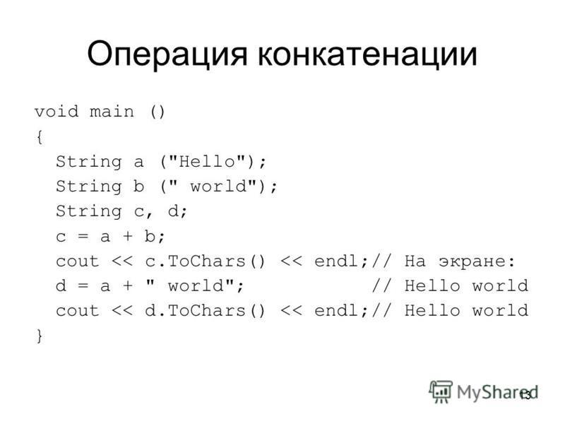 13 Операция конкатенации void main () { String a (Hello); String b ( world); String c, d; c = a + b; cout << c.ToChars() << endl;// На экране: d = a +  world; // Hello world cout << d.ToChars() << endl;// Hello world }