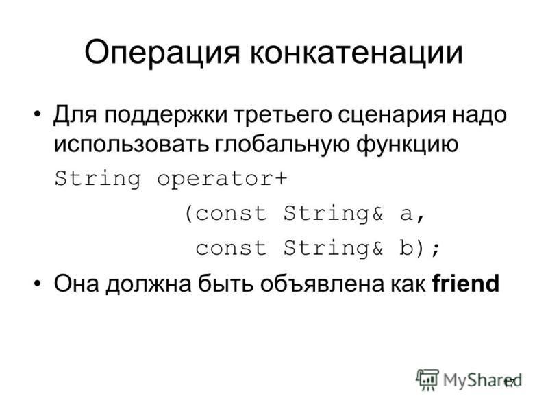 17 Операция конкатенации Для поддержки третьего сценария надо использовать глобальную функцию String operator+ (const String& a, const String& b); Она должна быть объявлена как friend