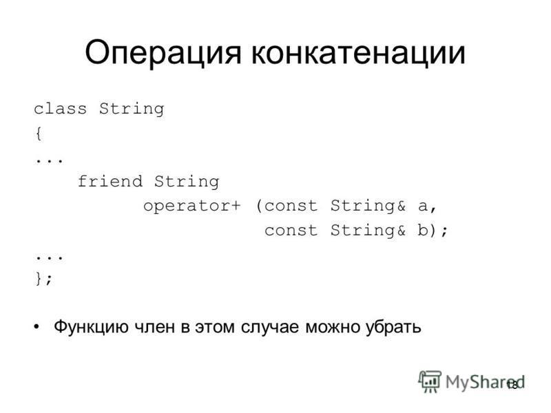 18 Операция конкатенации class String {... friend String operator+ (const String& a, const String& b);... }; Функцию член в этом случае можно убрать