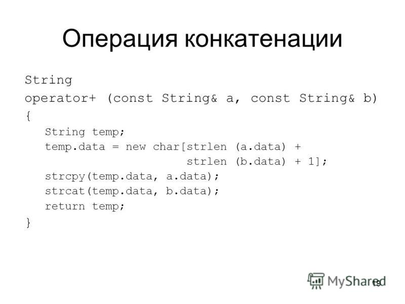 19 Операция конкатенации String operator+ (const String& a, const String& b) { String temp; temp.data = new char[strlen (a.data) + strlen (b.data) + 1]; strcpy(temp.data, a.data); strcat(temp.data, b.data); return temp; }