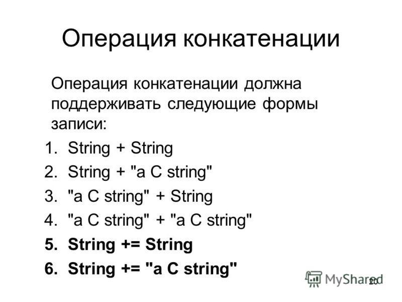 20 Операция конкатенации Операция конкатенации должна поддерживать следующие формы записи: 1. String + String 2. String + a C string 3.a C string + String 4.a C string + a C string 5. String += String 6. String += a C string