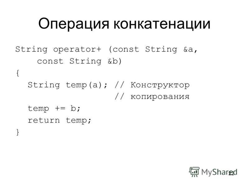 22 Операция конкатенации String operator+ (const String &a, const String &b) { String temp(a); // Конструктор // копирования temp += b; return temp; }