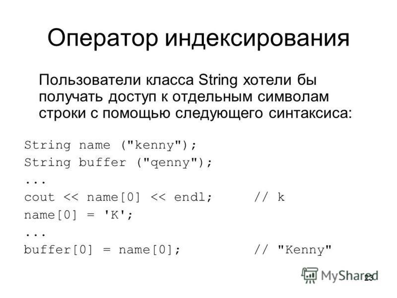 23 Оператор индексирования Пользователи класса String хотели бы получать доступ к отдельным символам строки с помощью следующего синтаксиса: String name (