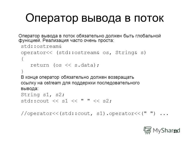 28 Оператор вывода в поток Оператор вывода в поток обязательно должен быть глобальной функцией. Реализация часто очень проста: std::ostream& operator<< (std::ostream& os, String& s) { return (os << s.data); } В конце оператор обязательно должен возвр