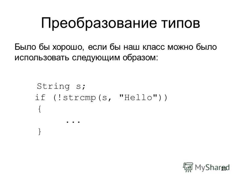 29 Преобразование типов Было бы хорошо, если бы наш класс можно было использовать следующим образом: String s; if (!strcmp(s, Hello)) {... }