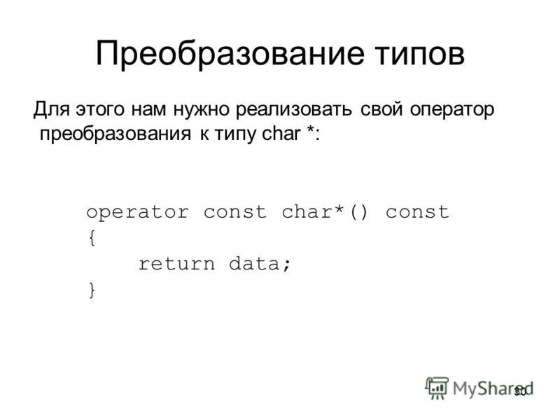 30 Преобразование типов Для этого нам нужно реализовать свой оператор преобразования к типу char *: operator const char*() const { return data; }