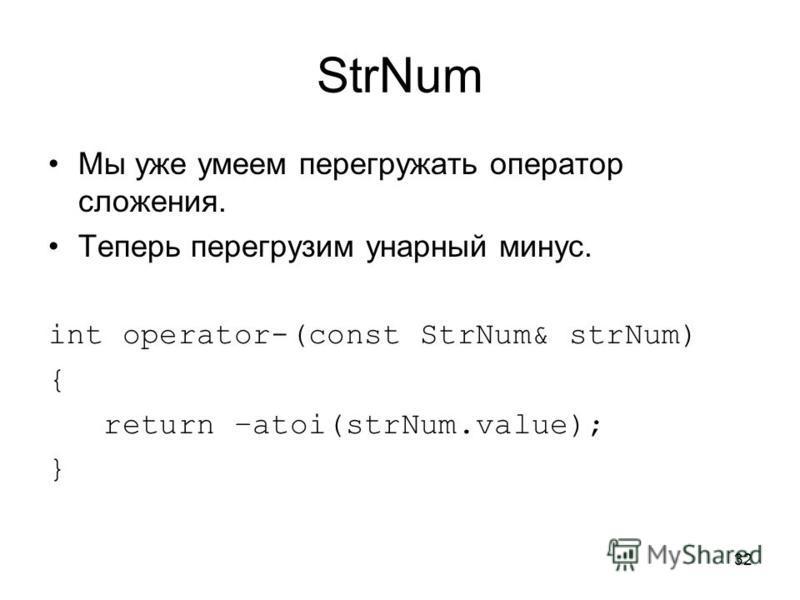 32 StrNum Мы уже умеем перегружать оператор сложения. Теперь перегрузим унарный минус. int operator-(const StrNum& strNum) { return –atoi(strNum.value); }