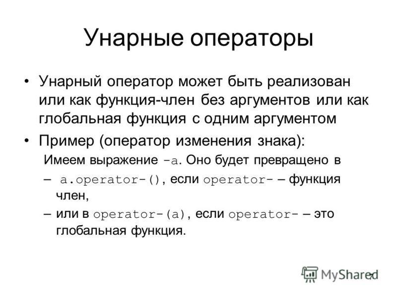 7 Унарные операторы Унарный оператор может быть реализован или как функция-член без аргументов или как глобальная функция с одним аргументом Пример (оператор изменения знака): Имеем выражение -a. Оно будет превращено в – a.operator-(), если operator-