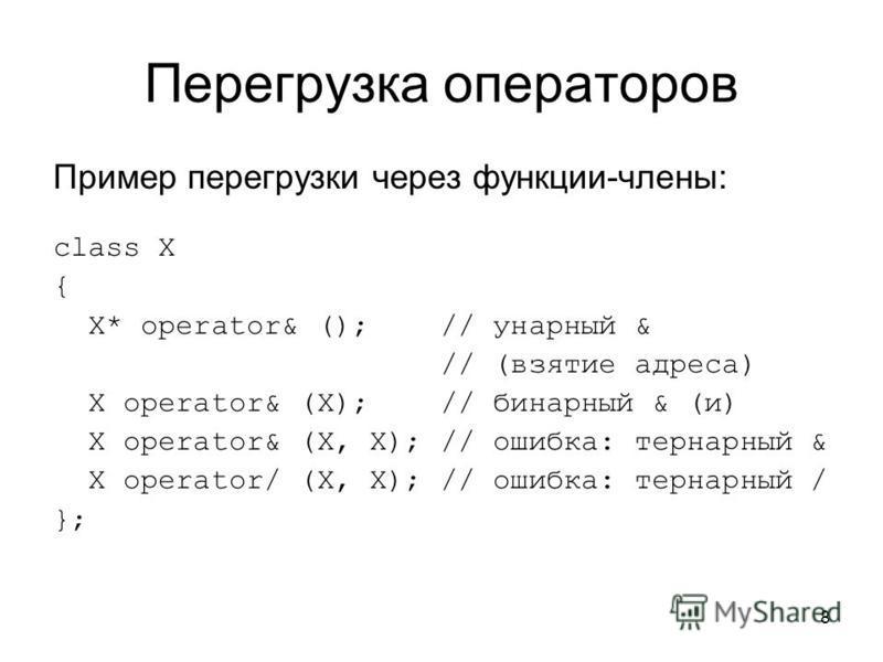 8 Перегрузка операторов Пример перегрузки через функции-члены: class X { X* operator& (); // унарный & // (взятие адреса) X operator& (X); // бинарный & (и) X operator& (X, X); // ошибка: тернарный & X operator/ (X, X); // ошибка: тернарный / };