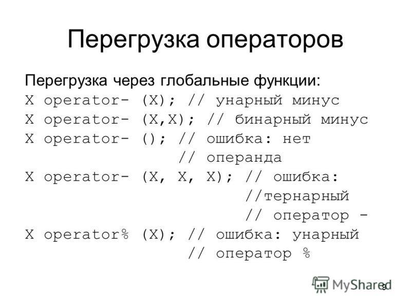 9 Перегрузка операторов Перегрузка через глобальные функции: X operator- (X); // унарный минус X operator- (X,X); // бинарный минус X operator- (); // ошибка: нет // операнда X operator- (X, X, X); // ошибка: //тернарный // оператор - X operator% (X)