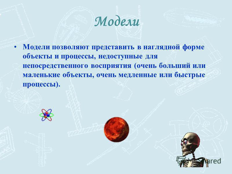 Модели Модели позволяют представить в наглядной форме объекты и процессы, недоступные для непосредственного восприятия (очень больший или маленькие объекты, очень медленные или быстрые процессы).