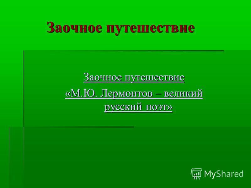 3 Заочное путешествие Заочное путешествие Заочное путешествие «М.Ю. Лермонтов – великий русский поэт» «М.Ю. Лермонтов – великий русский поэт»