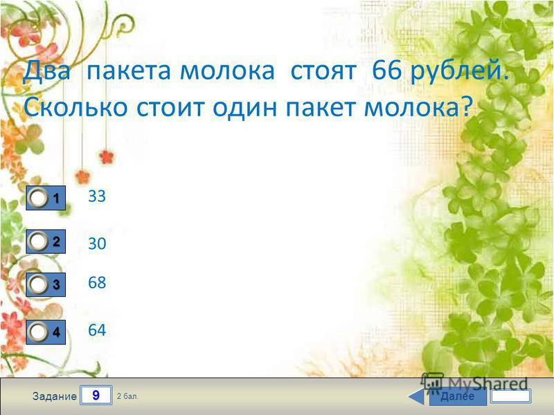 Далее 9 Задание 2 бал. 1111 2222 3333 4444 Два пакета молока стоят 66 рублей. Сколько стоит один пакет молока? 33 30 68 64