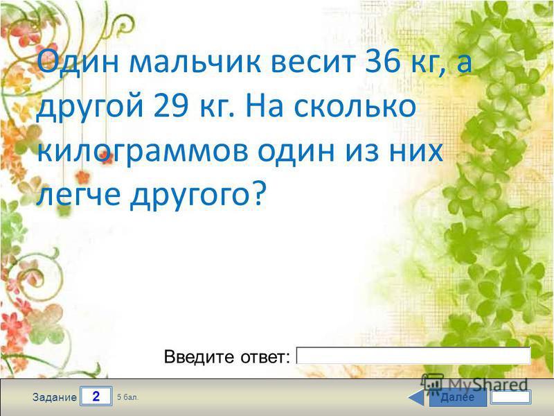 Далее 2 Задание 5 бал. Введите ответ: Один мальчик весит 36 кг, а другой 29 кг. На сколько килограммов один из них легче другого?