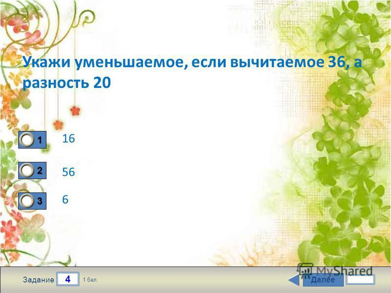 Далее 4 Задание 1 бал. 1111 2222 3333 Укажи уменьшаемое, если вычитаемое 36, а разность 20 16 56 6