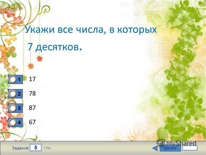 Далее 5 Задание 1 бал. 1111 2222 3333 4444 Укажи все числа, в которых 7 десятков. 17 78 87 67