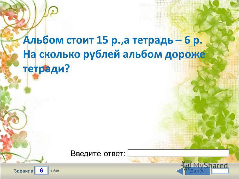 Далее 6 Задание 1 бал. Введите ответ: Альбом стоит 15 р.,а тетрадь – 6 р. На сколько рублей альбом дороже тетради?
