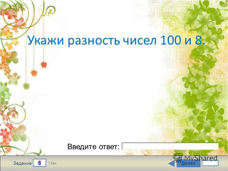 Далее 8 Задание 1 бал. Введите ответ: Укажи разность чисел 100 и 8.