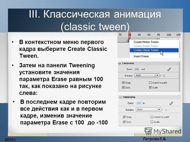 2015 г. Петрова Л.Б. III. Классическая анимация (classic tween) В контекстном меню первого кадра выберите Create Classic Tween. Затем на панели Tweening установите значения параметра Erase равным 100 так, как показано на рисунке слева: В последнем ка
