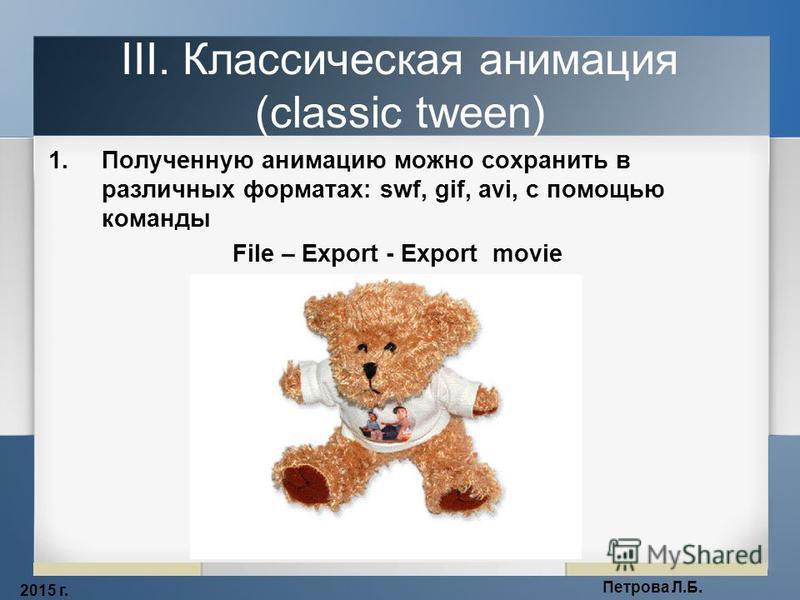 2015 г. Петрова Л.Б. III. Классическая анимация (classic tween) 1. Полученную анимацию можно сохранить в различных форматах: swf, gif, avi, с помощью команды File – Export - Export movie