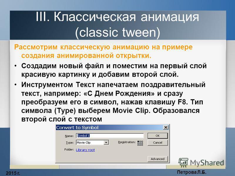 2015 г. Петрова Л.Б. III. Классическая анимация (classic tween) Рассмотрим классическую анимацию на примере создания анимированной открытки. Создадим новый файл и поместим на первый слой красивую картинку и добавим второй слой. Инструментом Текст нап
