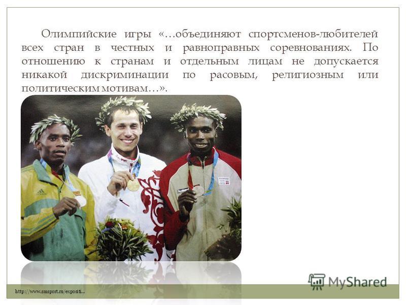 Олимпийские игры «…объединяют спортсменов-любителей всех стран в честных и равноправных соревнованиях. По отношению к странам и отдельным лицам не допускается никакой дискриминации по расовым, религиозным или политическим мотивам…». http://www.smspor