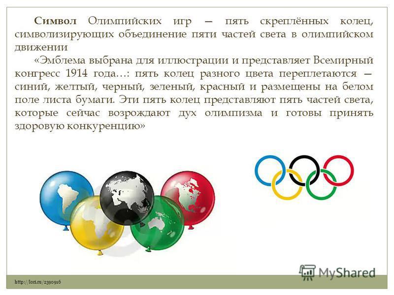 Символ Олимпийских игр пять скреплённых колец, символизирующих объединение пяти частей света в олимпийском движении «Эмблема выбрана для иллюстрации и представляет Всемирный конгресс 1914 года…: пять колец разного цвета переплетаются синий, желтый, ч