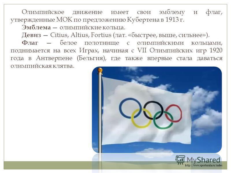 Олимпийское движение имеет свои эмблему и флаг, утвержденные МОК по предложению Кубертена в 1913 г. Эмблема олимпийские кольца. Девиз Citius, Altius, Fortius (лат. «быстрее, выше, сильнее»). Флаг белое полотнище с олимпийскими кольцами, поднимается н