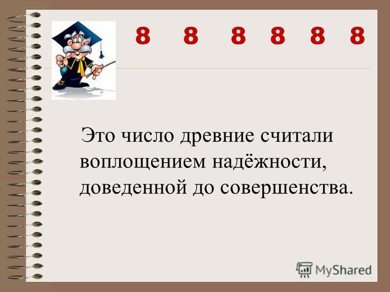 8 8 8 8 8 8 Это число древние считали воплощением надёжности, доведенной до совершенства.