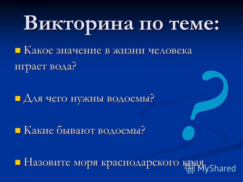 Викторина по теме: Какое значение в жизни человека играет вода? Для чего нужны водоемы? Какие бывают водоемы? Назовите моря краснодарского края. ?
