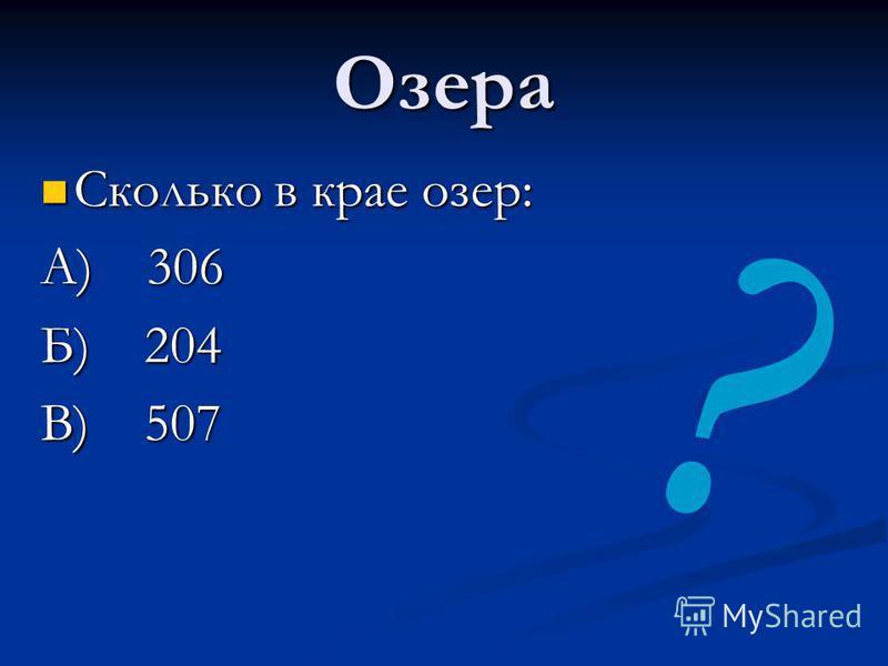 Озера Сколько в крае озер: А) 306 Б) 204 В) 507 ?