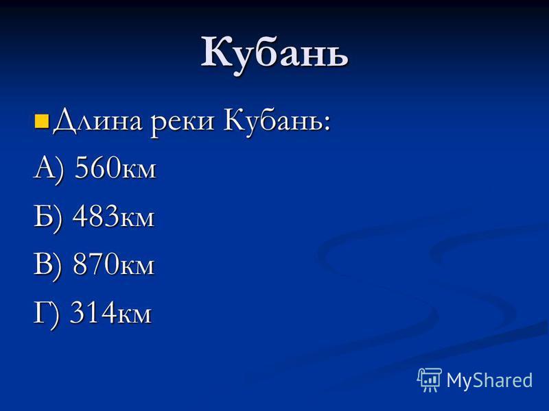 Кубань Длина реки Кубань: А) 560 км Б) 483 км В) 870 км Г) 314 км
