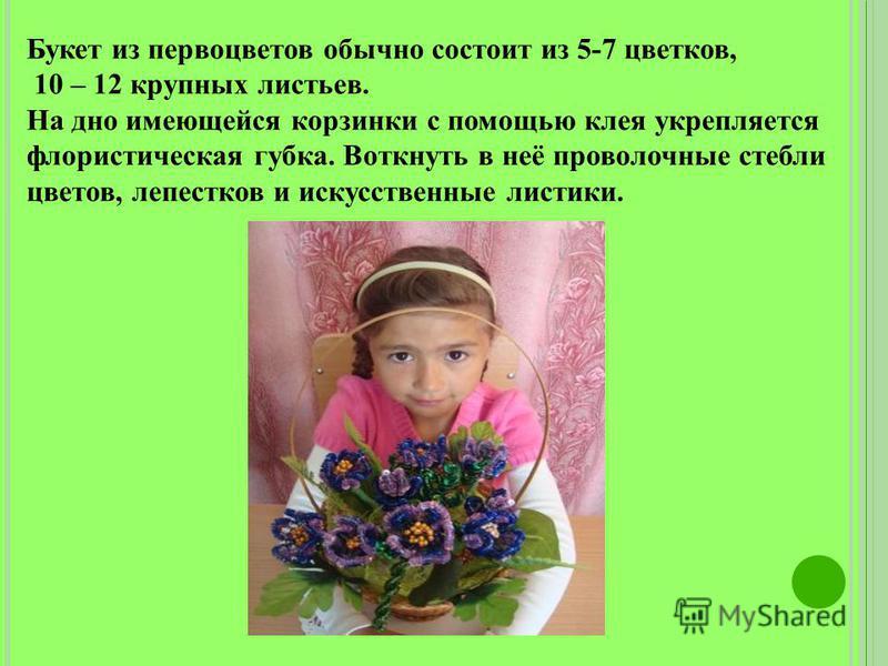 Букет из первоцветов обычно состоит из 5-7 цветков, 10 – 12 крупных листьев. На дно имеющейся корзинки с помощью клея укрепляется флористическая губка. Воткнуть в неё проволочные стебли цветов, лепестков и искусственные листики.