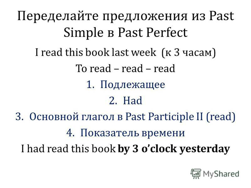Переделайте предложения из Past Simple в Past Perfect I read this book last week (к 3 часам) To read – read – read 1. Подлежащее 2. Had 3. Основной глагол в Past Participle II (read) 4. Показатель времени I had read this book by 3 oclock yesterday
