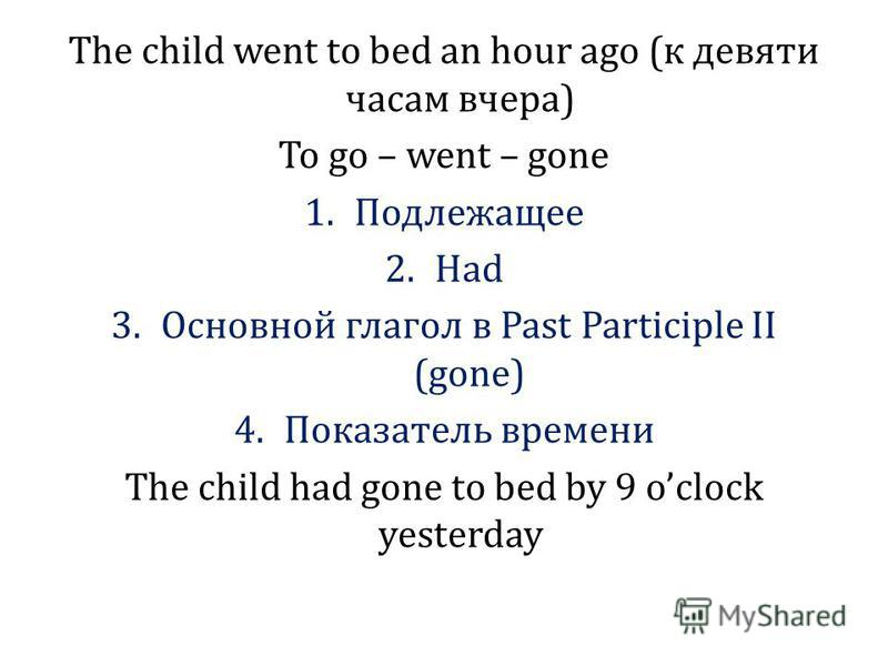 The child went to bed an hour ago (к девяти часам вчера) To go – went – gone 1. Подлежащее 2. Had 3. Основной глагол в Past Participle II (gone) 4. Показатель времени The child had gone to bed by 9 oclock yesterday