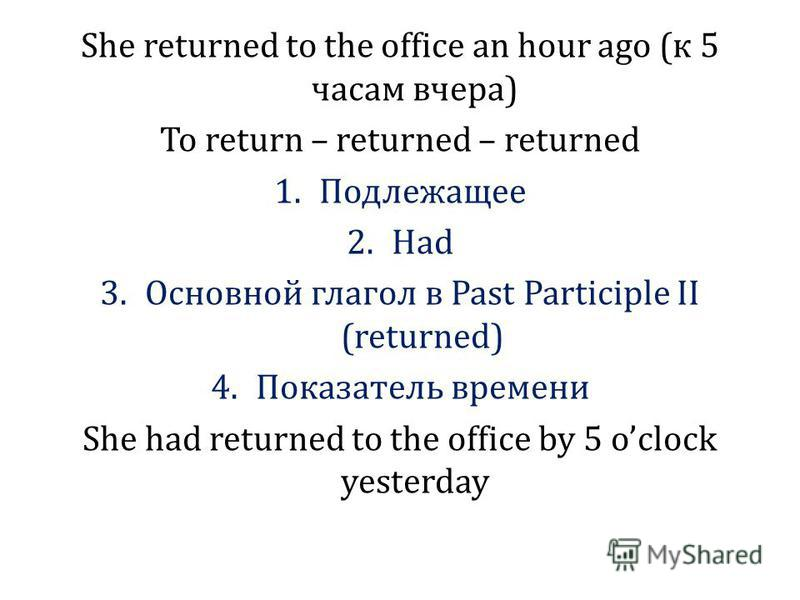 She returned to the office an hour ago (к 5 часам вчера) To return – returned – returned 1. Подлежащее 2. Had 3. Основной глагол в Past Participle II (returned) 4. Показатель времени She had returned to the office by 5 oclock yesterday