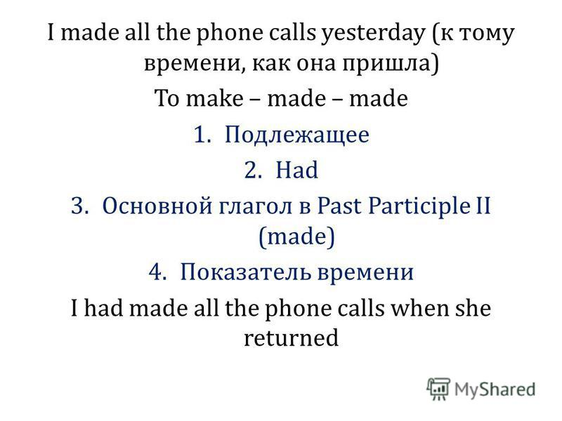 I made all the phone calls yesterday (к тому времени, как она пришла) To make – made – made 1. Подлежащее 2. Had 3. Основной глагол в Past Participle II (made) 4. Показатель времени I had made all the phone calls when she returned