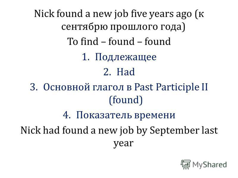 Nick found a new job five years ago (к сентябрю прошлого года) To find – found – found 1. Подлежащее 2. Had 3. Основной глагол в Past Participle II (found) 4. Показатель времени Nick had found a new job by September last year