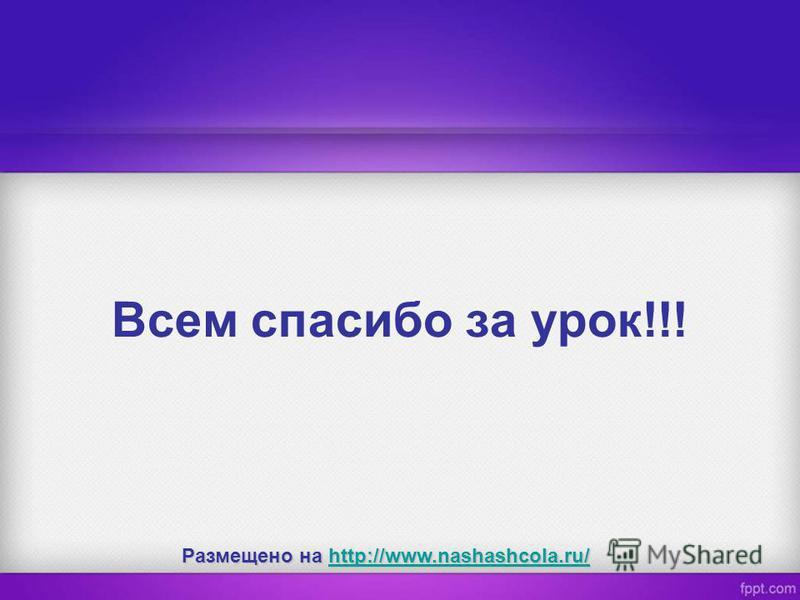 Всем спасибо за урок!!! Размещено на http://www.nashashcola.ru/ http://www.nashashcola.ru/