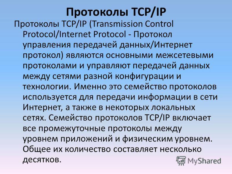 Протоколы TCP/IP Протоколы TCP/IP (Transmission Control Protocol/Internet Protocol - Протокол управления передачей данных/Интернет протокол) являются основными межсетевыми протоколами и управляют передачей данных между сетями разной конфигурации и те