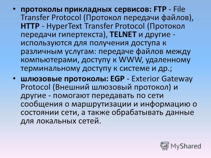 протоколы прикладных сервисов: FTP - File Transfer Protocol (Протокол передачи файлов), HTTP - HyperText Transfer Protocol (Протокол передачи гипертекста), TELNET и другие - используются для получения доступа к различным услугам: передаче файлов межд