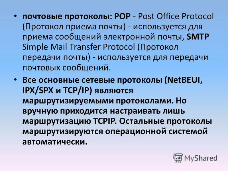 почтовые протоколы: POP - Post Office Protocol (Протокол приема почты) - используется для приема сообщений электронной почты, SMTP Simple Mail Transfer Protocol (Протокол передачи почты) - используется для передачи почтовых сообщений. Все основные се