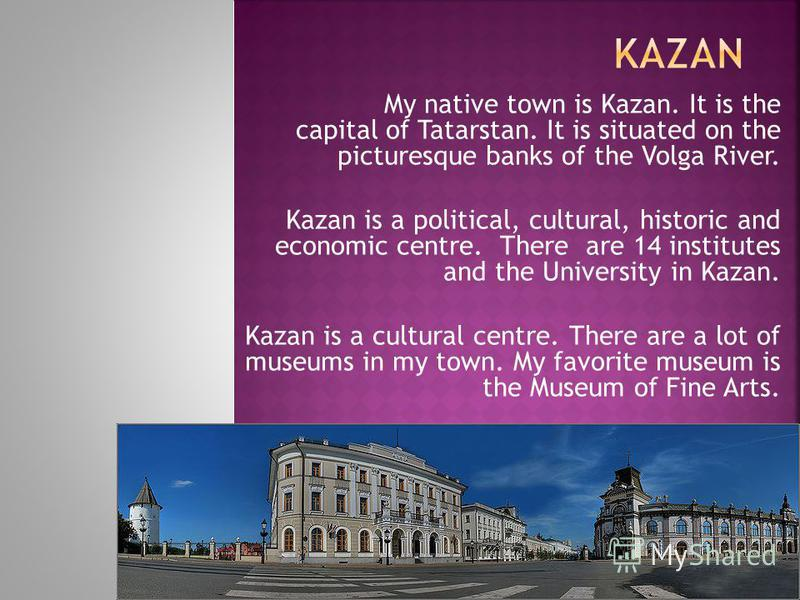 My native town is Kazan. It is the capital of Tatarstan. It is situated on the picturesque banks of the Volga River. Kazan is a political, cultural, historic and economic centre. There are 14 institutes and the University in Kazan. Kazan is a cultura