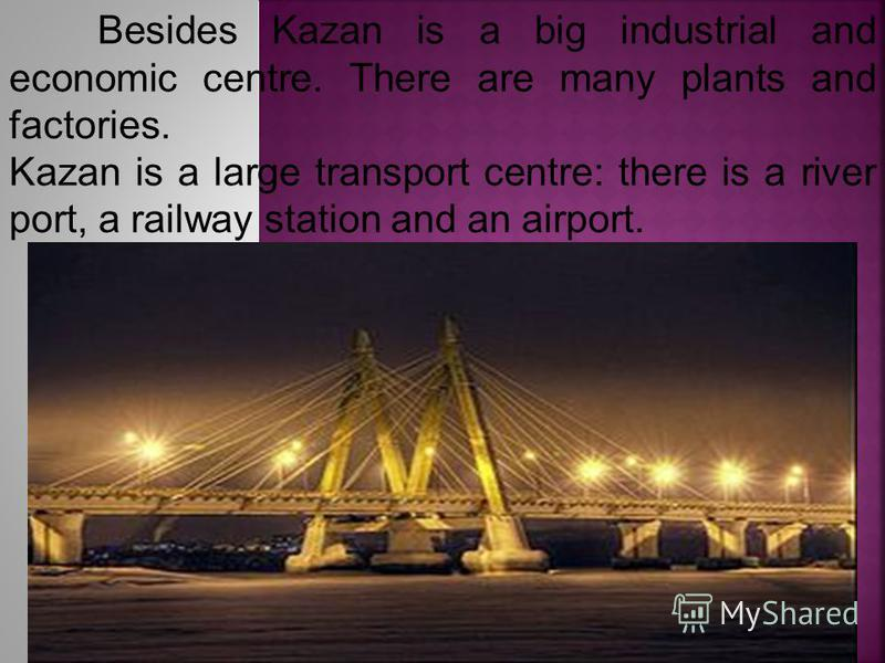 Besides Kazan is a big industrial and economic centre. There are many plants and factories. Kazan is a large transport centre: there is a river port, a railway station and an airport.
