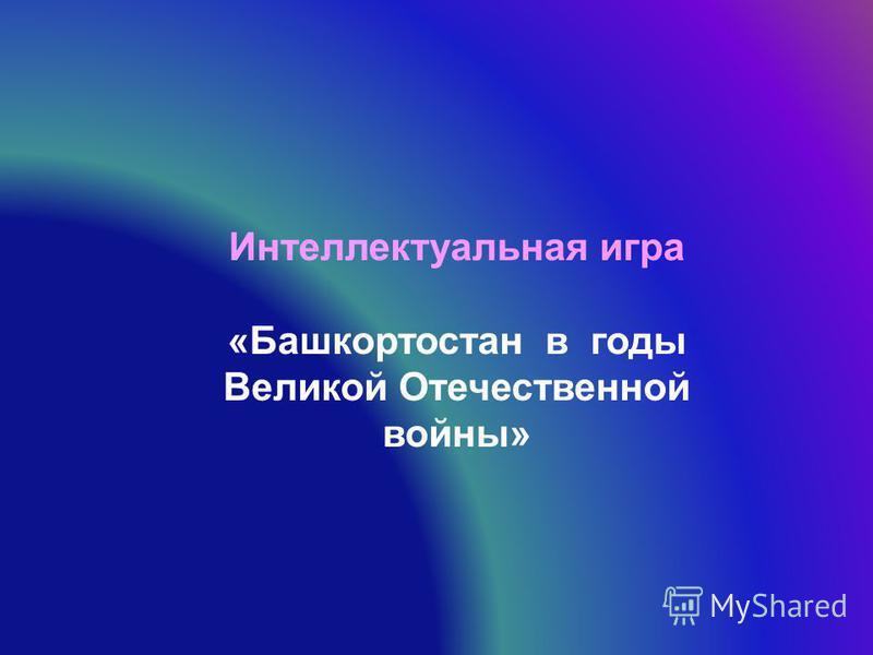 Интеллектуальная игра «Башкортостан в годы Великой Отечественной войны»