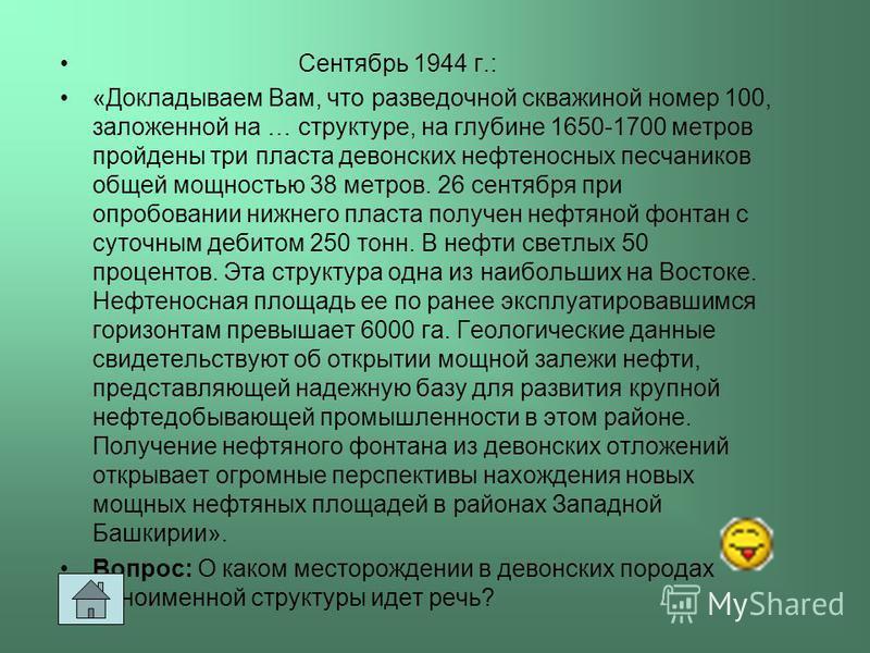 Сентябрь 1944 г.: «Докладываем Вам, что разведочной скважиной номер 100, заложенной на … структуре, на глубине 1650-1700 метров пройдены три пласта девонских нефтеносных песчаников общей мощностью 38 метров. 26 сентября при опробовании нижнего пласта